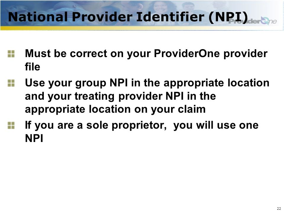 National Provider Identifier (NPI) Must be correct on your ProviderOne provider file Use your group NPI in the appropriate location and your treating provider NPI in the appropriate location on your claim If you are a sole proprietor, you will use one NPI 22