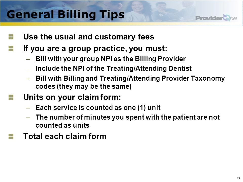 General Billing Tips Use the usual and customary fees If you are a group practice, you must: –Bill with your group NPI as the Billing Provider –Include the NPI of the Treating/Attending Dentist –Bill with Billing and Treating/Attending Provider Taxonomy codes (they may be the same) Units on your claim form: –Each service is counted as one (1) unit –The number of minutes you spent with the patient are not counted as units Total each claim form 24