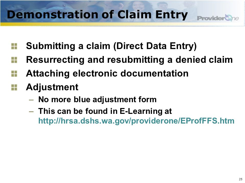 Demonstration of Claim Entry Submitting a claim (Direct Data Entry) Resurrecting and resubmitting a denied claim Attaching electronic documentation Adjustment –No more blue adjustment form –This can be found in E-Learning at http://hrsa.dshs.wa.gov/providerone/EProfFFS.htm 25