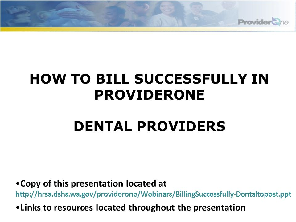 HOW TO BILL SUCCESSFULLY IN PROVIDERONE DENTAL PROVIDERS Copy of this presentation located at http://hrsa.dshs.wa.gov/providerone/Webinars/BillingSuccessfully-Dentaltopost.ppt Links to resources located throughout the presentation