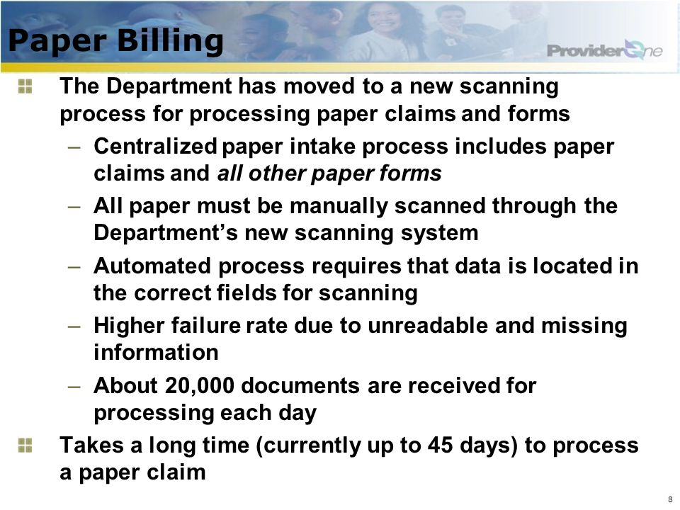 Paper Billing The Department has moved to a new scanning process for processing paper claims and forms –Centralized paper intake process includes paper claims and all other paper forms –All paper must be manually scanned through the Department's new scanning system –Automated process requires that data is located in the correct fields for scanning –Higher failure rate due to unreadable and missing information –About 20,000 documents are received for processing each day Takes a long time (currently up to 45 days) to process a paper claim 8