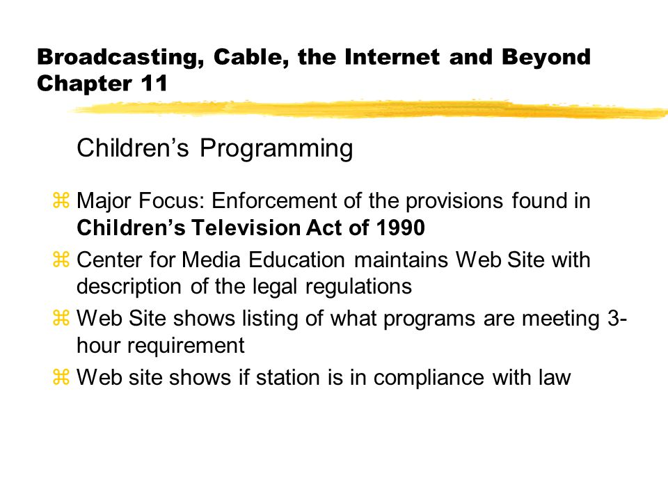 Broadcasting, Cable, the Internet and Beyond Chapter 11 Children's Programming zMajor Focus: Enforcement of the provisions found in Children's Television Act of 1990 zCenter for Media Education maintains Web Site with description of the legal regulations zWeb Site shows listing of what programs are meeting 3- hour requirement zWeb site shows if station is in compliance with law