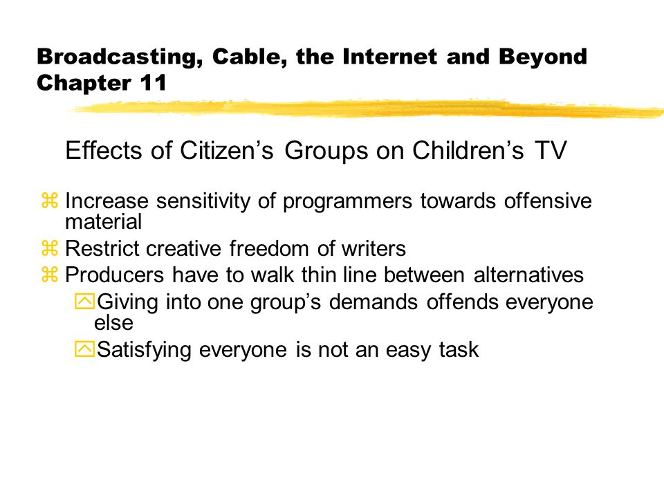 Broadcasting, Cable, the Internet and Beyond Chapter 11 Effects of Citizen's Groups on Children's TV zIncrease sensitivity of programmers towards offensive material zRestrict creative freedom of writers zProducers have to walk thin line between alternatives yGiving into one group's demands offends everyone else ySatisfying everyone is not an easy task