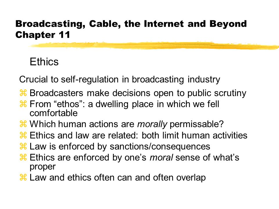 Broadcasting, Cable, the Internet and Beyond Chapter 11 Ethics Crucial to self-regulation in broadcasting industry zBroadcasters make decisions open to public scrutiny zFrom ethos : a dwelling place in which we fell comfortable zWhich human actions are morally permissable.