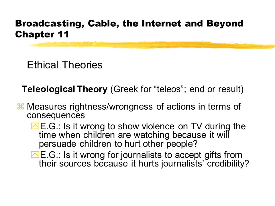 Broadcasting, Cable, the Internet and Beyond Chapter 11 Ethical Theories Teleological Theory (Greek for teleos ; end or result) zMeasures rightness/wrongness of actions in terms of consequences yE.G.: Is it wrong to show violence on TV during the time when children are watching because it will persuade children to hurt other people.