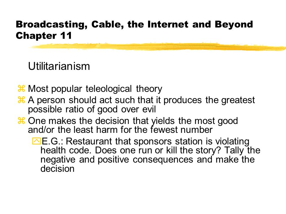 Broadcasting, Cable, the Internet and Beyond Chapter 11 Utilitarianism zMost popular teleological theory zA person should act such that it produces the greatest possible ratio of good over evil zOne makes the decision that yields the most good and/or the least harm for the fewest number yE.G.: Restaurant that sponsors station is violating health code.