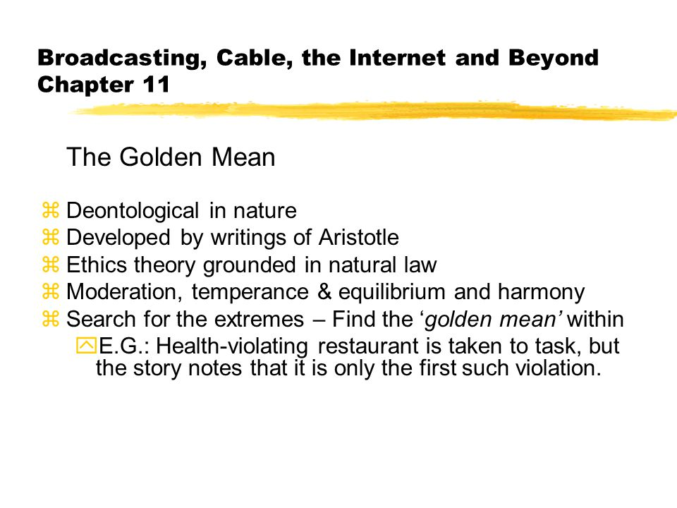 Broadcasting, Cable, the Internet and Beyond Chapter 11 The Golden Mean zDeontological in nature zDeveloped by writings of Aristotle zEthics theory grounded in natural law zModeration, temperance & equilibrium and harmony zSearch for the extremes – Find the 'golden mean' within yE.G.: Health-violating restaurant is taken to task, but the story notes that it is only the first such violation.