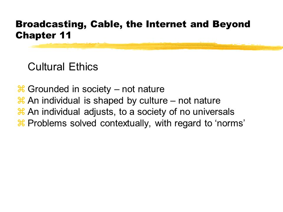 Broadcasting, Cable, the Internet and Beyond Chapter 11 Cultural Ethics zGrounded in society – not nature zAn individual is shaped by culture – not nature zAn individual adjusts, to a society of no universals zProblems solved contextually, with regard to 'norms'