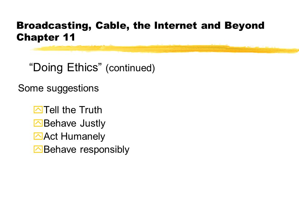 Broadcasting, Cable, the Internet and Beyond Chapter 11 Doing Ethics (continued) Some suggestions yTell the Truth yBehave Justly yAct Humanely yBehave responsibly