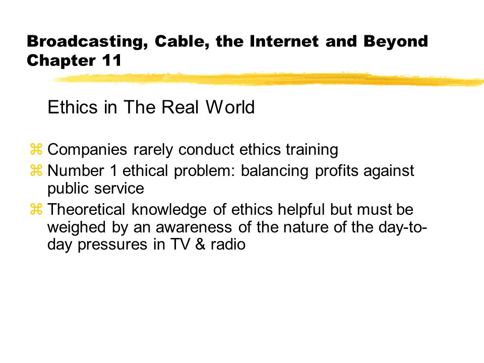Broadcasting, Cable, the Internet and Beyond Chapter 11 Ethics in The Real World zCompanies rarely conduct ethics training zNumber 1 ethical problem: balancing profits against public service zTheoretical knowledge of ethics helpful but must be weighed by an awareness of the nature of the day-to- day pressures in TV & radio