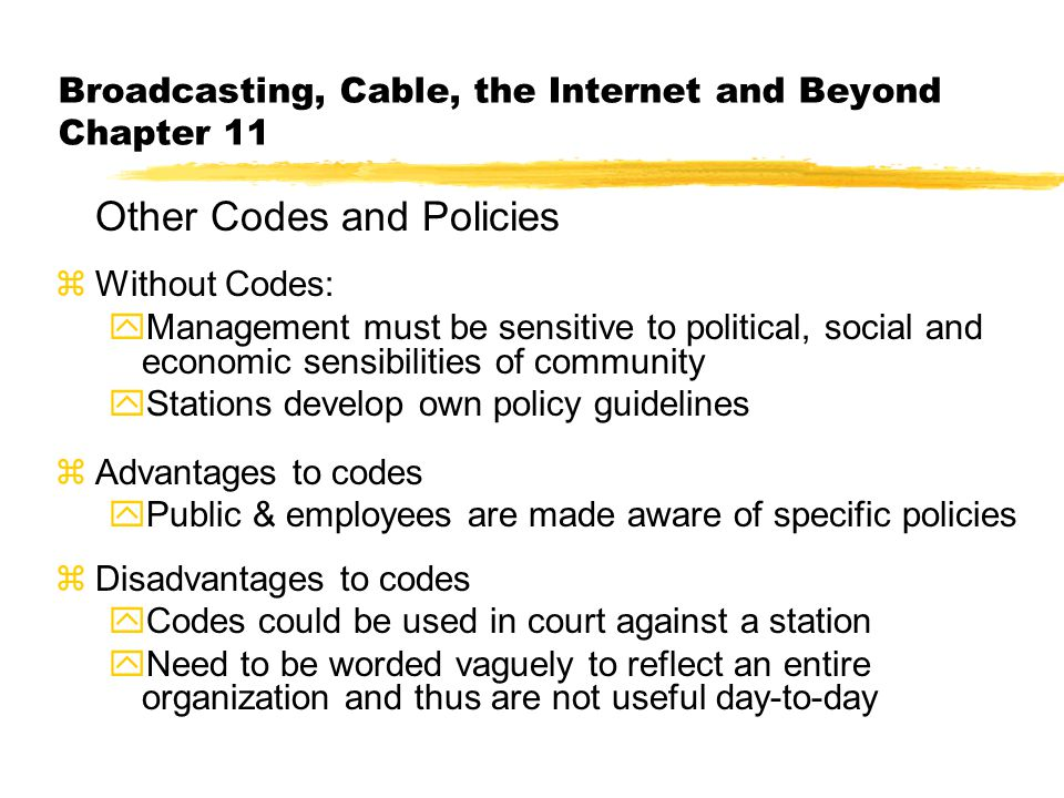 Broadcasting, Cable, the Internet and Beyond Chapter 11 Other Codes and Policies zWithout Codes: yManagement must be sensitive to political, social an