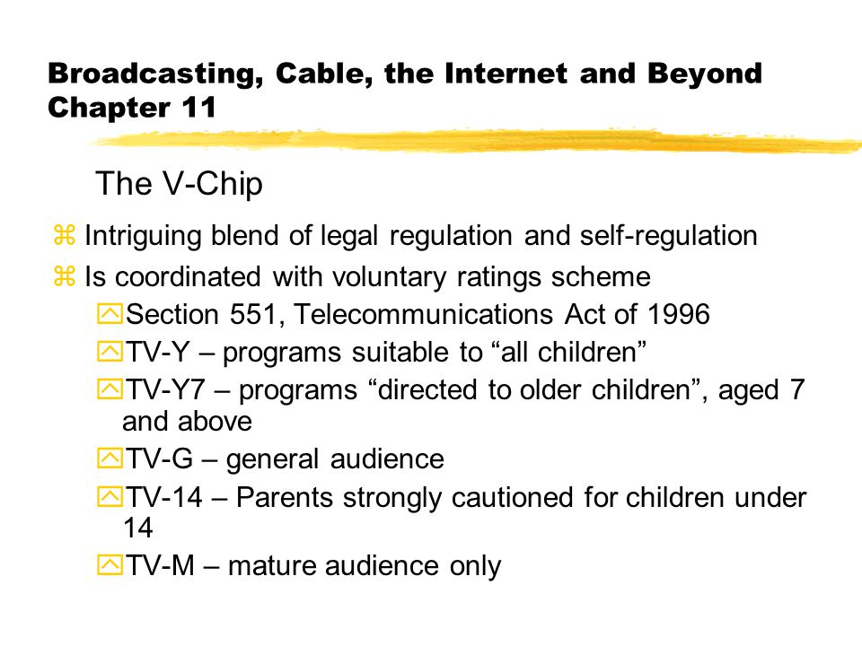 Broadcasting, Cable, the Internet and Beyond Chapter 11 The V-Chip zIntriguing blend of legal regulation and self-regulation zIs coordinated with voluntary ratings scheme ySection 551, Telecommunications Act of 1996 yTV-Y – programs suitable to all children yTV-Y7 – programs directed to older children , aged 7 and above yTV-G – general audience yTV-14 – Parents strongly cautioned for children under 14 yTV-M – mature audience only