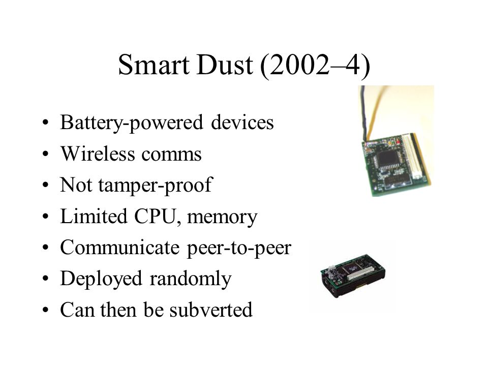 Smart Dust (2002–4) Battery-powered devices Wireless comms Not tamper-proof Limited CPU, memory Communicate peer-to-peer Deployed randomly Can then be