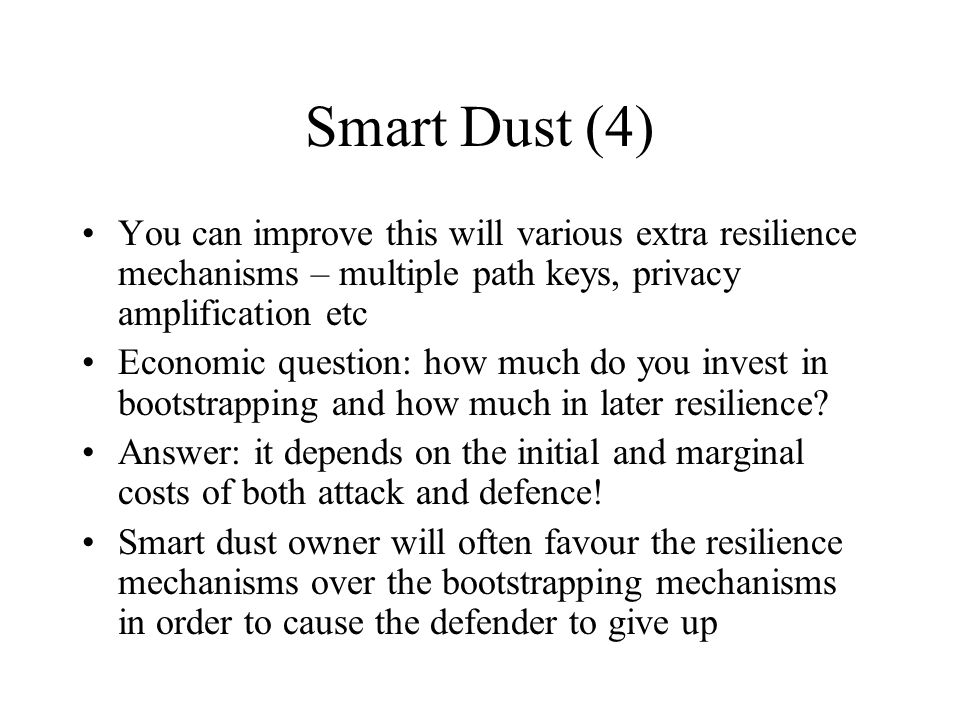 Smart Dust (4) You can improve this will various extra resilience mechanisms – multiple path keys, privacy amplification etc Economic question: how mu