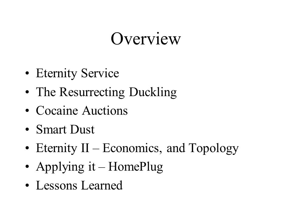 Overview Eternity Service The Resurrecting Duckling Cocaine Auctions Smart Dust Eternity II – Economics, and Topology Applying it – HomePlug Lessons L