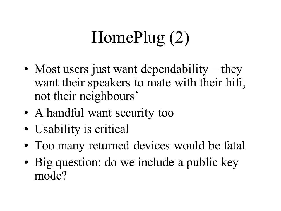 HomePlug (2) Most users just want dependability – they want their speakers to mate with their hifi, not their neighbours' A handful want security too Usability is critical Too many returned devices would be fatal Big question: do we include a public key mode