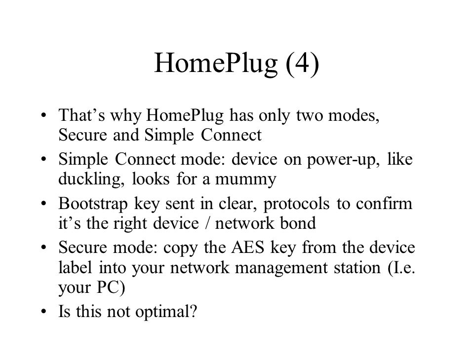 HomePlug (4) That's why HomePlug has only two modes, Secure and Simple Connect Simple Connect mode: device on power-up, like duckling, looks for a mummy Bootstrap key sent in clear, protocols to confirm it's the right device / network bond Secure mode: copy the AES key from the device label into your network management station (I.e.