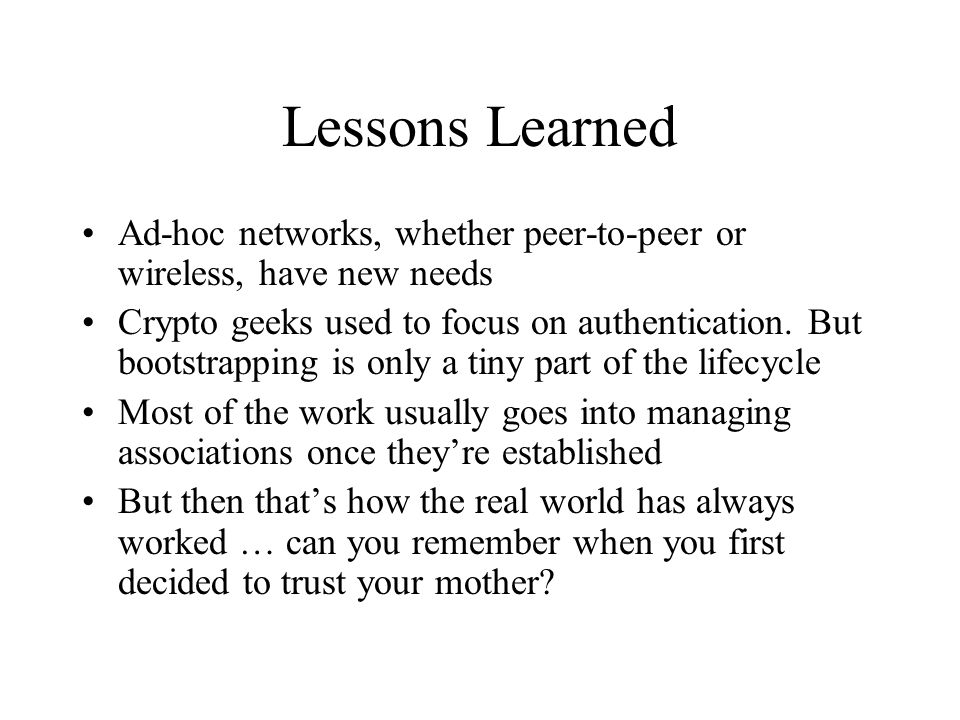 Lessons Learned Ad-hoc networks, whether peer-to-peer or wireless, have new needs Crypto geeks used to focus on authentication. But bootstrapping is o