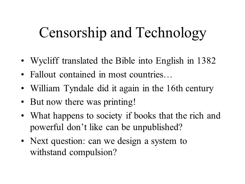 Censorship and Technology Wycliff translated the Bible into English in 1382 Fallout contained in most countries… William Tyndale did it again in the 16th century But now there was printing.
