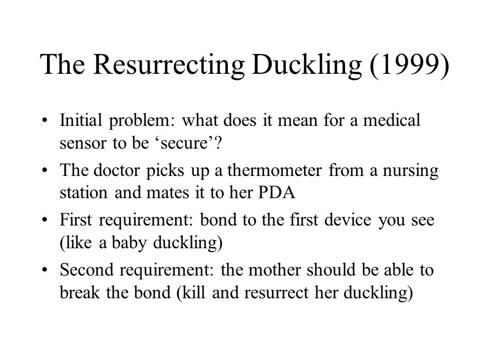 The Resurrecting Duckling (1999) Initial problem: what does it mean for a medical sensor to be 'secure'? The doctor picks up a thermometer from a nurs