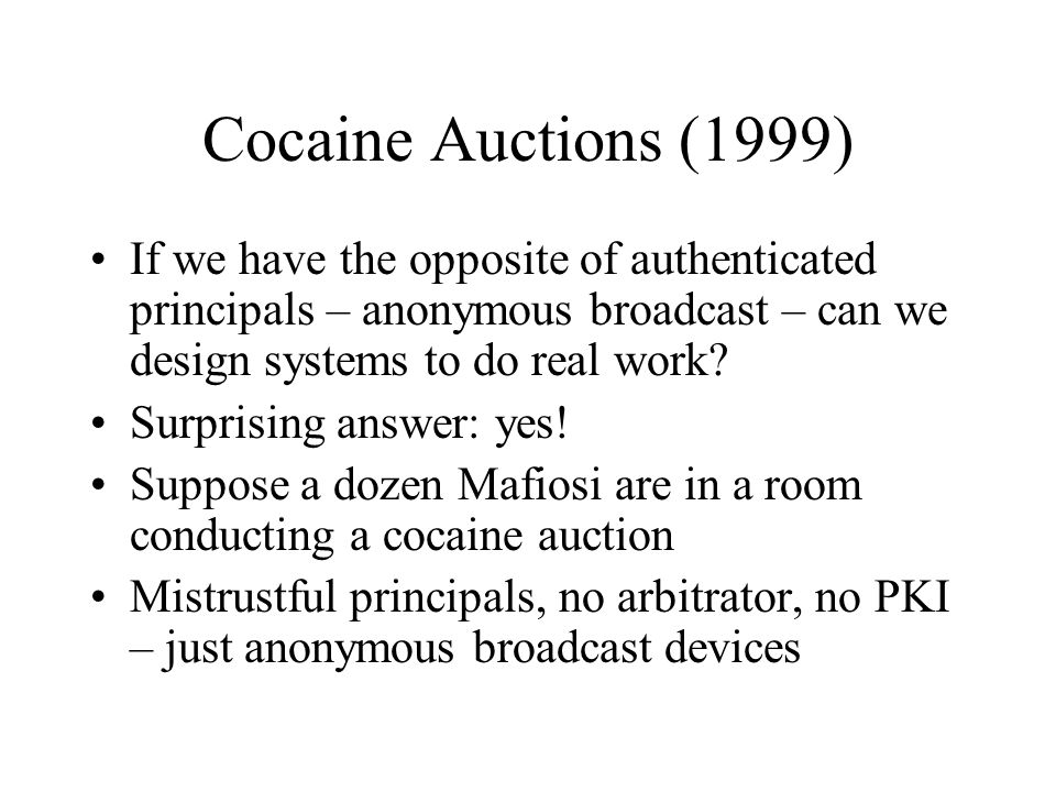 Cocaine Auctions (1999) If we have the opposite of authenticated principals – anonymous broadcast – can we design systems to do real work.