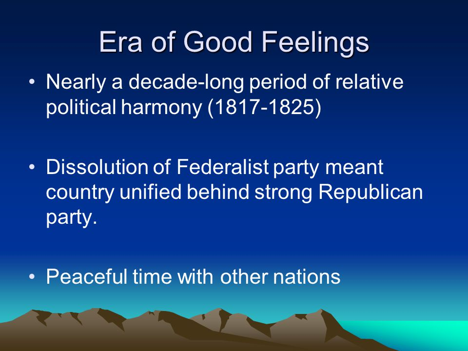 Era of Good Feelings Nearly a decade-long period of relative political harmony (1817-1825) Dissolution of Federalist party meant country unified behin