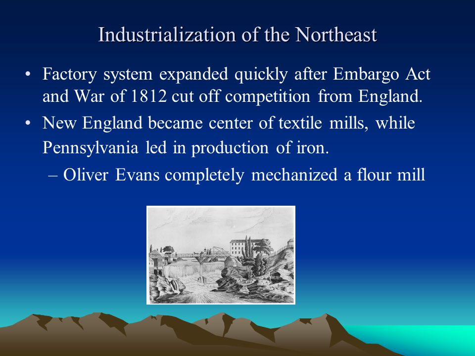 Industrialization of the Northeast Factory system expanded quickly after Embargo Act and War of 1812 cut off competition from England. New England bec