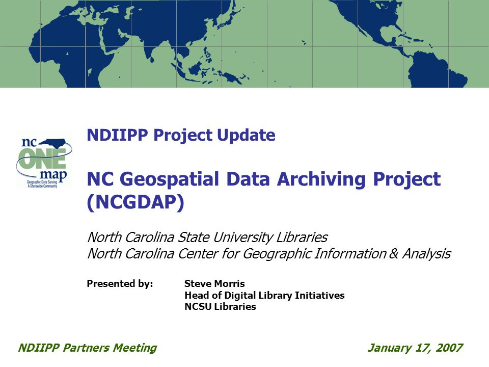 NDIIPP Project Update NC Geospatial Data Archiving Project (NCGDAP) North Carolina State University Libraries North Carolina Center for Geographic Information & Analysis Presented by:Steve Morris Head of Digital Library Initiatives NCSU Libraries NDIIPP Partners MeetingJanuary 17, 2007