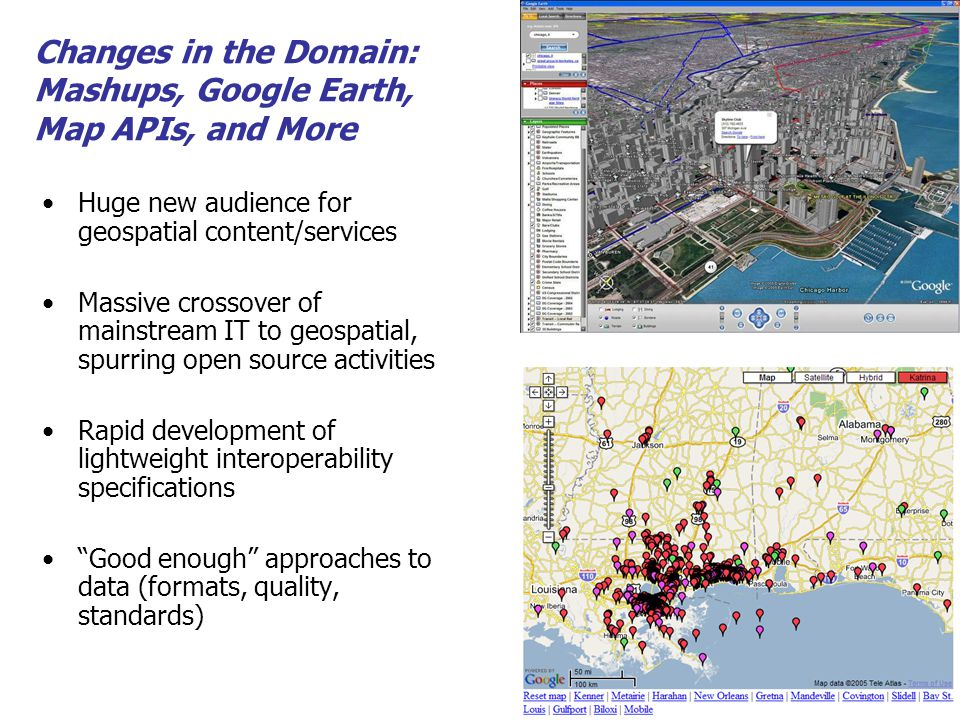 Huge new audience for geospatial content/services Massive crossover of mainstream IT to geospatial, spurring open source activities Rapid development of lightweight interoperability specifications Good enough approaches to data (formats, quality, standards) Changes in the Domain: Mashups, Google Earth, Map APIs, and More
