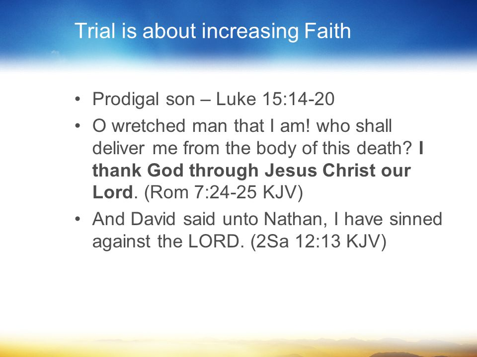Trial is about increasing Faith Prodigal son – Luke 15:14-20 O wretched man that I am.