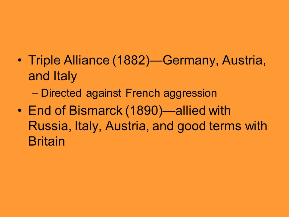 Triple Alliance (1882)—Germany, Austria, and Italy –Directed against French aggression End of Bismarck (1890)—allied with Russia, Italy, Austria, and