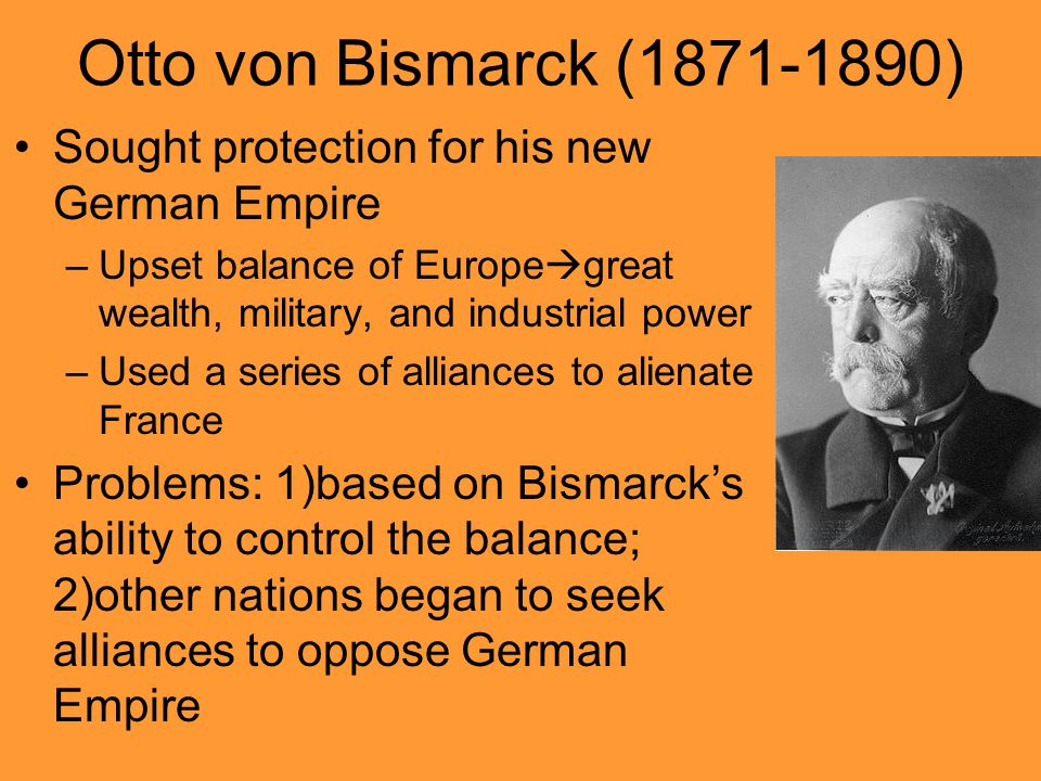 Otto von Bismarck (1871-1890) Sought protection for his new German Empire –Upset balance of Europe  great wealth, military, and industrial power –Use