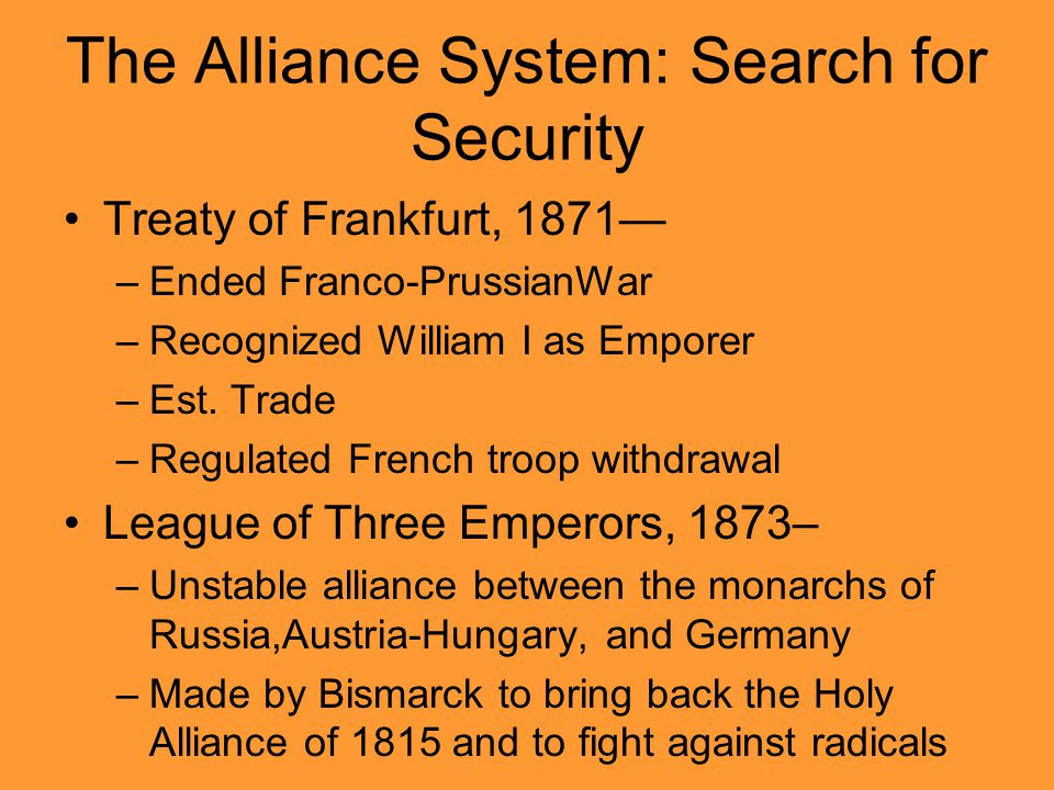The Alliance System: Search for Security Treaty of Frankfurt, 1871— –Ended Franco-PrussianWar –Recognized William I as Emporer –Est. Trade –Regulated