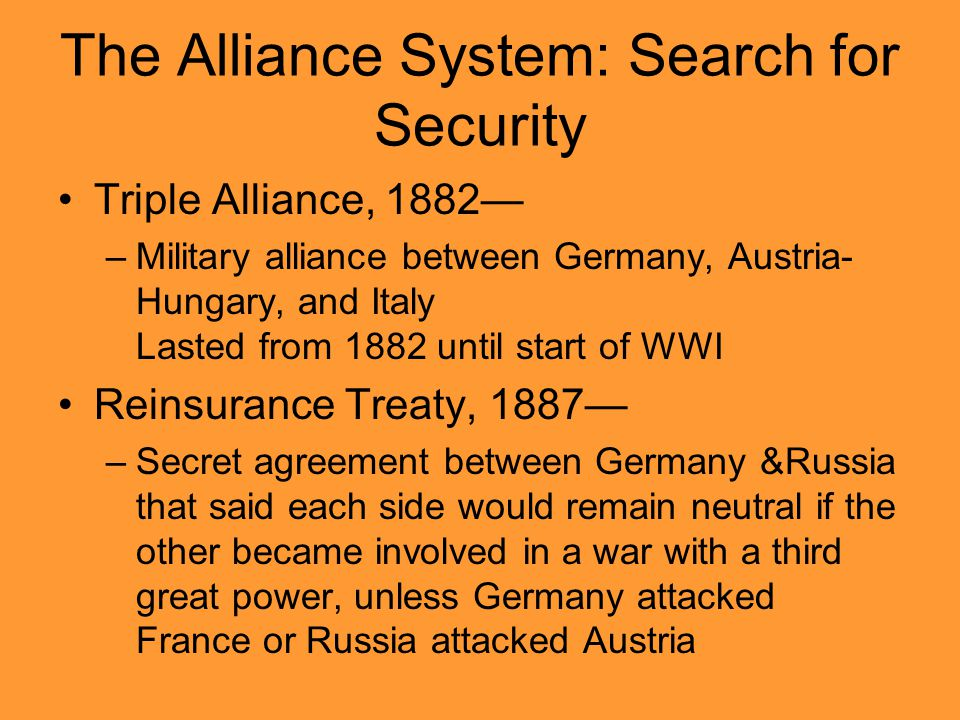 The Alliance System: Search for Security Triple Alliance, 1882— –Military alliance between Germany, Austria- Hungary, and Italy Lasted from 1882 until