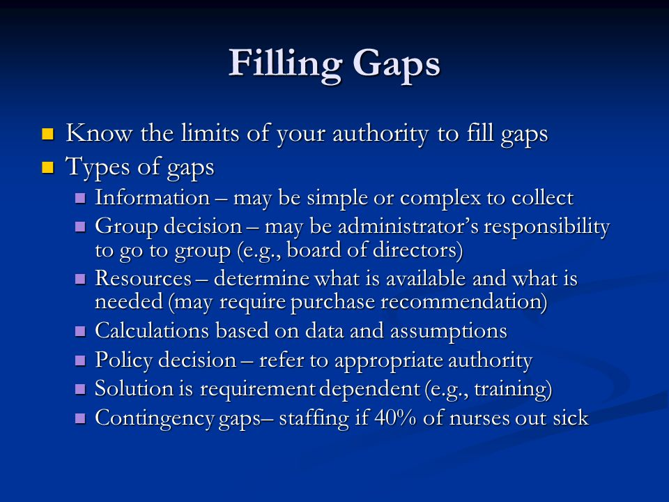 Filling Gaps Know the limits of your authority to fill gaps Know the limits of your authority to fill gaps Types of gaps Types of gaps Information – may be simple or complex to collect Information – may be simple or complex to collect Group decision – may be administrator's responsibility to go to group (e.g., board of directors) Group decision – may be administrator's responsibility to go to group (e.g., board of directors) Resources – determine what is available and what is needed (may require purchase recommendation) Resources – determine what is available and what is needed (may require purchase recommendation) Calculations based on data and assumptions Calculations based on data and assumptions Policy decision – refer to appropriate authority Policy decision – refer to appropriate authority Solution is requirement dependent (e.g., training) Solution is requirement dependent (e.g., training) Contingency gaps– staffing if 40% of nurses out sick Contingency gaps– staffing if 40% of nurses out sick
