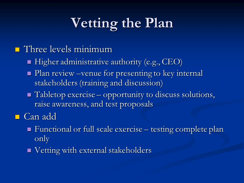 Vetting the Plan Three levels minimum Three levels minimum Higher administrative authority (e.g., CEO) Higher administrative authority (e.g., CEO) Plan review –venue for presenting to key internal stakeholders (training and discussion) Plan review –venue for presenting to key internal stakeholders (training and discussion) Tabletop exercise – opportunity to discuss solutions, raise awareness, and test proposals Tabletop exercise – opportunity to discuss solutions, raise awareness, and test proposals Can add Can add Functional or full scale exercise – testing complete plan only Functional or full scale exercise – testing complete plan only Vetting with external stakeholders Vetting with external stakeholders