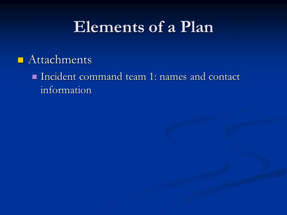 Elements of a Plan Attachments Attachments Incident command team 1: names and contact information Incident command team 1: names and contact information