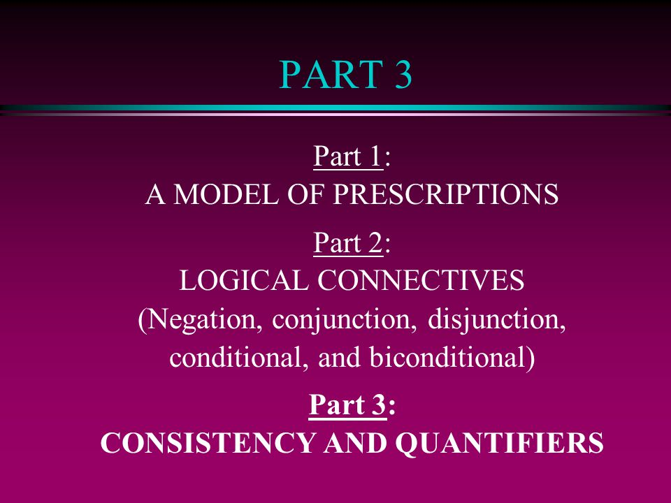 PART 3 Part 1: A MODEL OF PRESCRIPTIONS Part 2: LOGICAL CONNECTIVES (Negation, conjunction, disjunction, conditional, and biconditional) Part 3: CONSISTENCY AND QUANTIFIERS