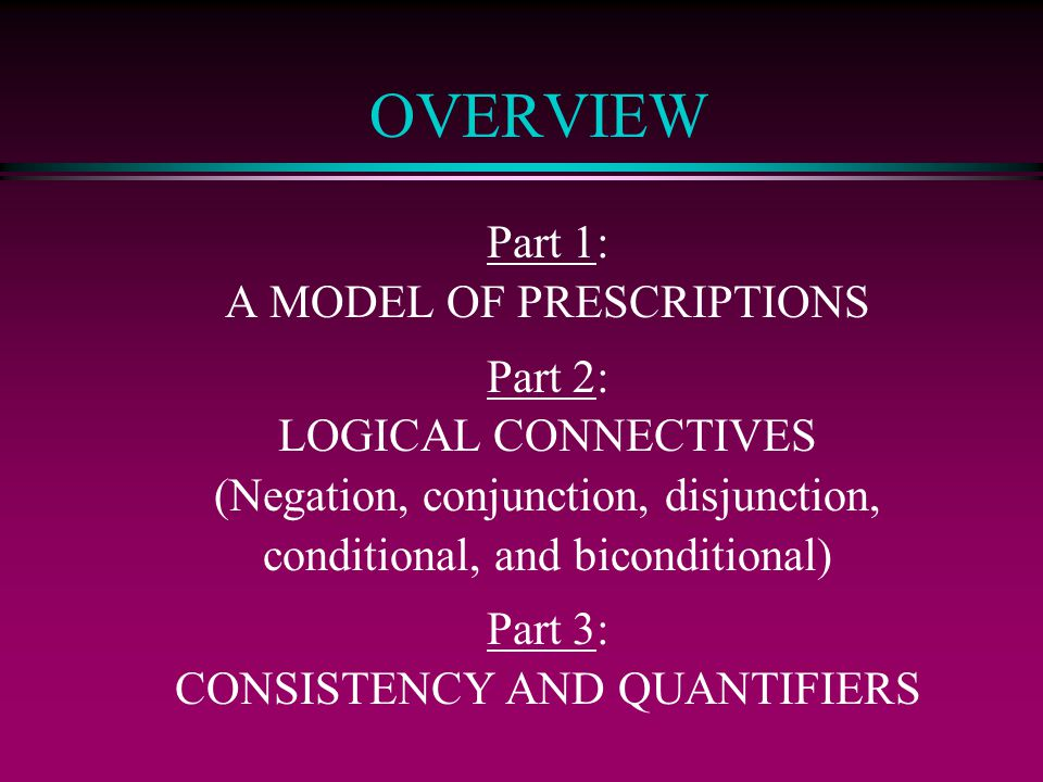 OVERVIEW Part 1: A MODEL OF PRESCRIPTIONS Part 2: LOGICAL CONNECTIVES (Negation, conjunction, disjunction, conditional, and biconditional) Part 3: CONSISTENCY AND QUANTIFIERS