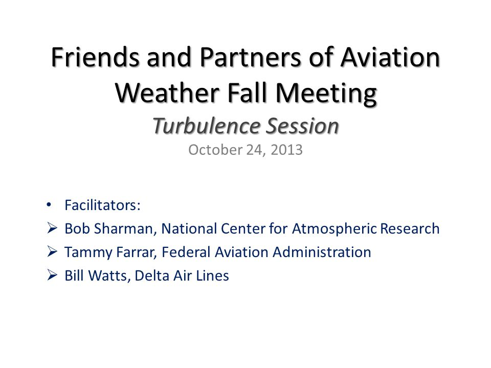 Friends and Partners of Aviation Weather Fall Meeting Turbulence Session Friends and Partners of Aviation Weather Fall Meeting Turbulence Session October 24, 2013 Facilitators:  Bob Sharman, National Center for Atmospheric Research  Tammy Farrar, Federal Aviation Administration  Bill Watts, Delta Air Lines