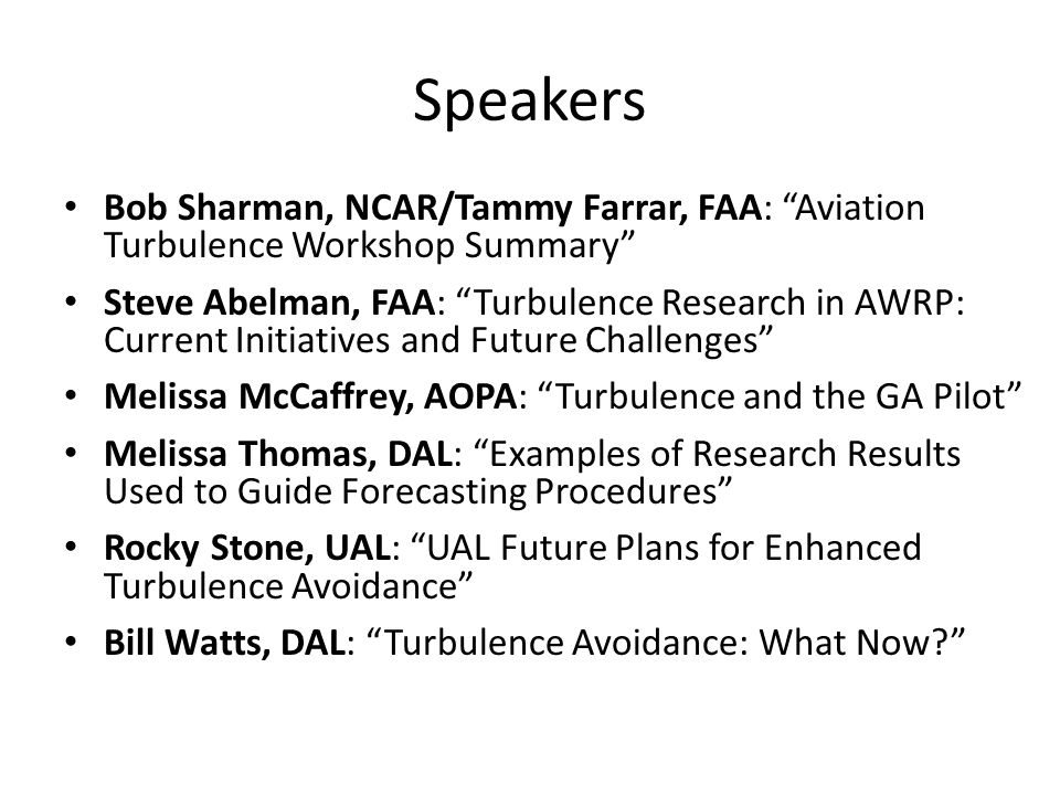 Speakers Bob Sharman, NCAR/Tammy Farrar, FAA: Aviation Turbulence Workshop Summary Steve Abelman, FAA: Turbulence Research in AWRP: Current Initiatives and Future Challenges Melissa McCaffrey, AOPA: Turbulence and the GA Pilot Melissa Thomas, DAL: Examples of Research Results Used to Guide Forecasting Procedures Rocky Stone, UAL: UAL Future Plans for Enhanced Turbulence Avoidance Bill Watts, DAL: Turbulence Avoidance: What Now?