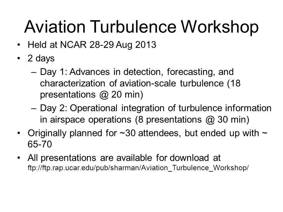 Aviation Turbulence Workshop Held at NCAR 28-29 Aug 2013 2 days –Day 1: Advances in detection, forecasting, and characterization of aviation-scale turbulence (18 presentations @ 20 min) –Day 2: Operational integration of turbulence information in airspace operations (8 presentations @ 30 min) Originally planned for ~30 attendees, but ended up with ~ 65-70 All presentations are available for download at ftp://ftp.rap.ucar.edu/pub/sharman/Aviation_Turbulence_Workshop/