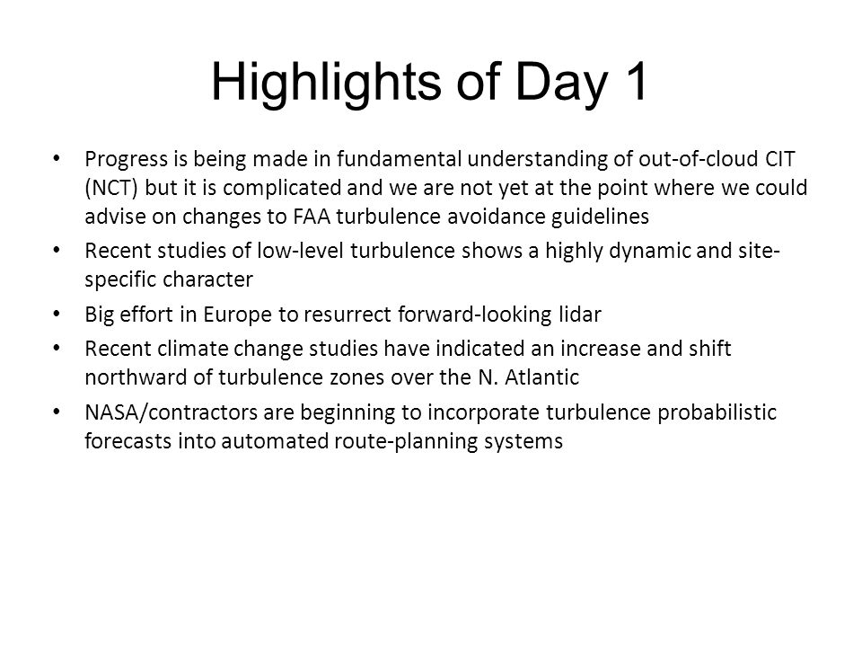 Highlights of Day 1 Progress is being made in fundamental understanding of out-of-cloud CIT (NCT) but it is complicated and we are not yet at the point where we could advise on changes to FAA turbulence avoidance guidelines Recent studies of low-level turbulence shows a highly dynamic and site- specific character Big effort in Europe to resurrect forward-looking lidar Recent climate change studies have indicated an increase and shift northward of turbulence zones over the N.