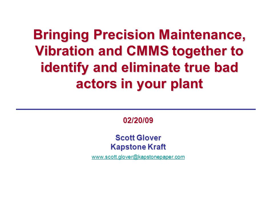 Bringing Precision Maintenance, Vibration and CMMS together to identify and eliminate true bad actors in your plant 02/20/09 Scott Glover Kapstone Kraft www.scott.glover@kapstonepaper.com
