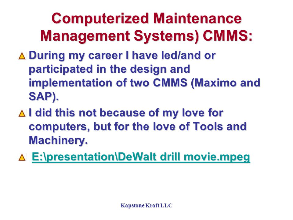 Kapstone Kraft LLC Computerized Maintenance Management Systems) CMMS: During my career I have led/and or participated in the design and implementation of two CMMS (Maximo and SAP).