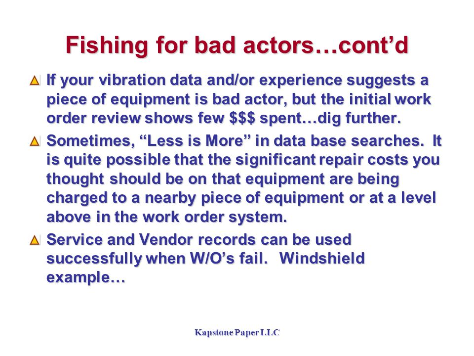Fishing for bad actors…cont'd If your vibration data and/or experience suggests a piece of equipment is bad actor, but the initial work order review shows few $$$ spent…dig further.