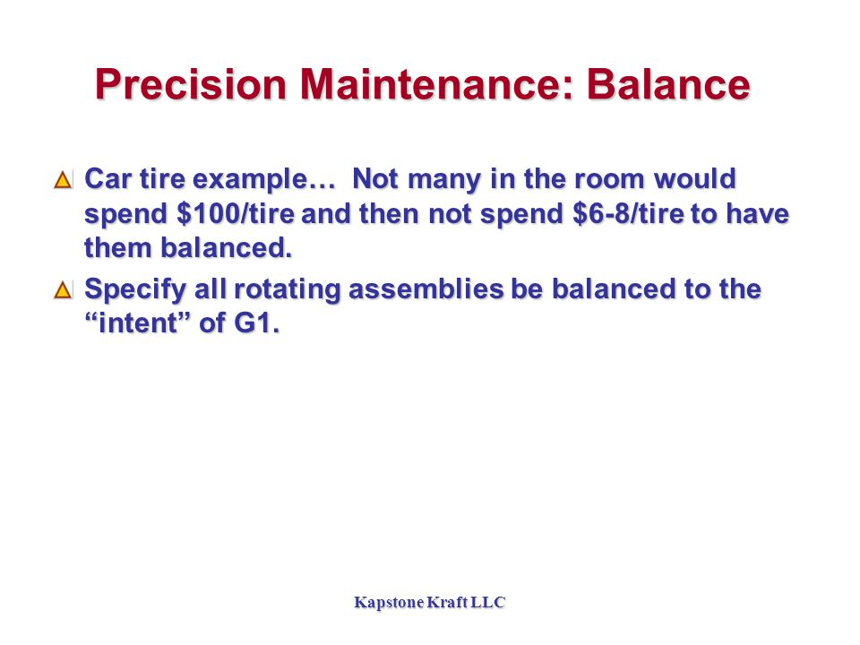Kapstone Kraft LLC Precision Maintenance: Balance Car tire example… Not many in the room would spend $100/tire and then not spend $6-8/tire to have them balanced.