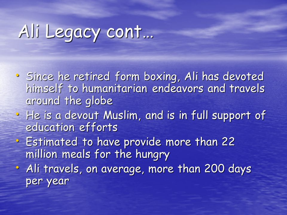 Ali Legacy cont… Since he retired form boxing, Ali has devoted himself to humanitarian endeavors and travels around the globe Since he retired form boxing, Ali has devoted himself to humanitarian endeavors and travels around the globe He is a devout Muslim, and is in full support of education efforts He is a devout Muslim, and is in full support of education efforts Estimated to have provide more than 22 million meals for the hungry Estimated to have provide more than 22 million meals for the hungry Ali travels, on average, more than 200 days per year Ali travels, on average, more than 200 days per year