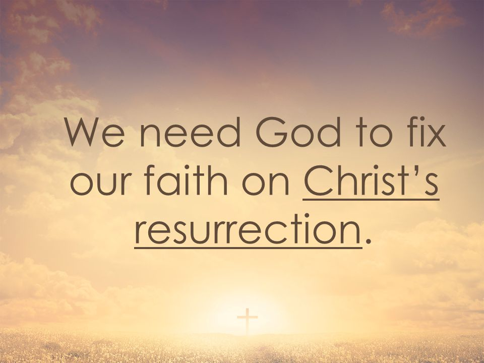 We need God to fix our faith on Christ's resurrection.