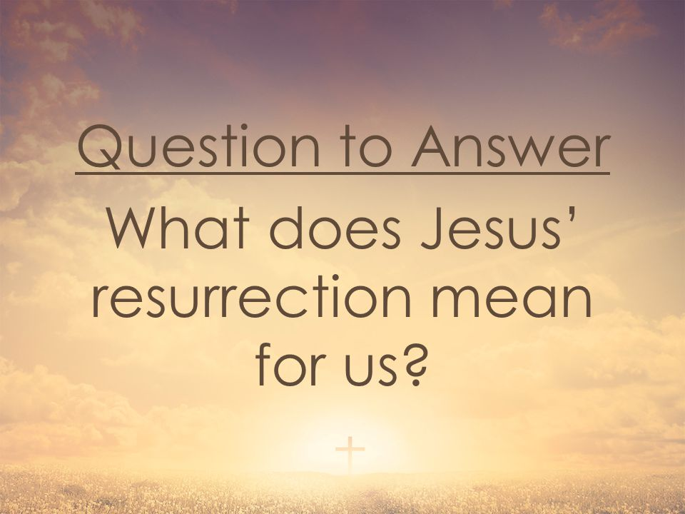 Question to Answer What does Jesus' resurrection mean for us?